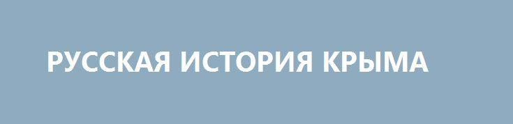 РУССКАЯ ИСТОРИЯ КРЫМА http://rusdozor.ru/2017/06/05/russkaya-istoriya-kryma/  История как основа для принятия решений Простые люди обычно не очень хорошо разбираются в истории. Часто из школьного курса истории выпускники выносят ощущение жуткой запутанности от имен, давно умерших царей и полководцев, и кучи дат, наваленных, как попало. Но история ...