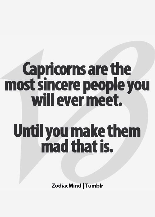 Capricorns are the most sincere people you will ever meet. Until you make them mad that is.
