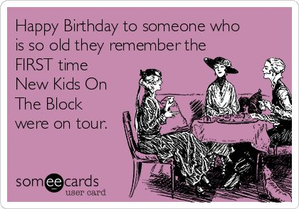 Happy Birthday to someone who is so old they remember the FIRST time New Kids On The Block were on tour.