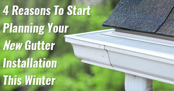 4 Reasons To Start Planning Your New Gutter Installation This Winter