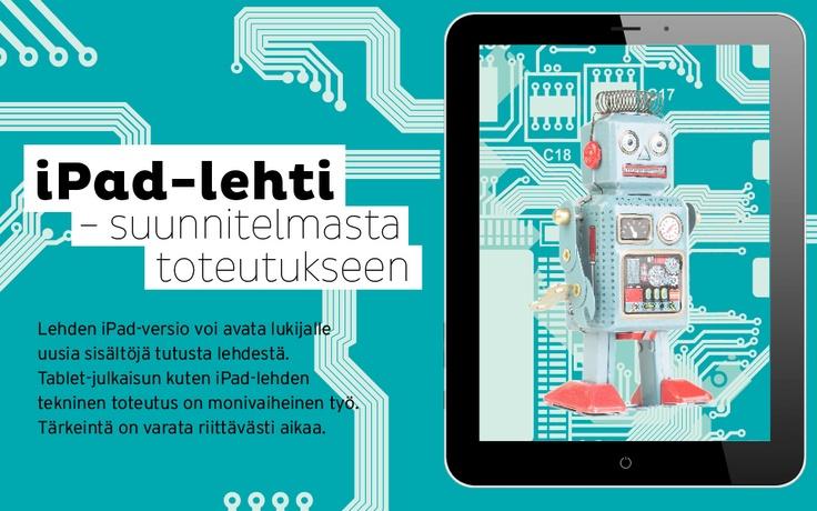 iPad-lehti – suunnitelmasta toteutukseen. Lehden iPad-versio voi avata lukijalle uusia sisältöjä tutusta lehdestä. Tablet-julkaisun kuten iPad-lehden tekninen toteutus on monivaiheinen työ. Tärkeintä on varata riittävästi aikaa.