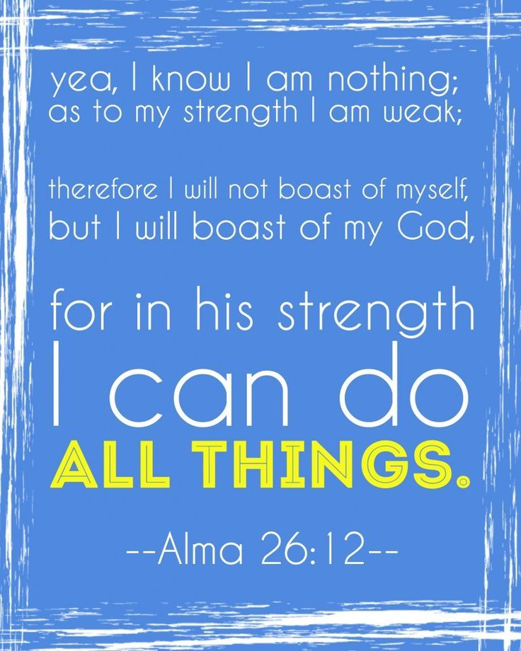 """Yea, I know that I am nothing; as to my strength I am weak; therefore I will not boast of myself, but I will boast of my God, for in his strength I can do all things"" (Alma 26:12; The Book of Mormon: Another Testament of Jesus Christ). http://lds.org/scriptures/bofm/alma/26.12#11"