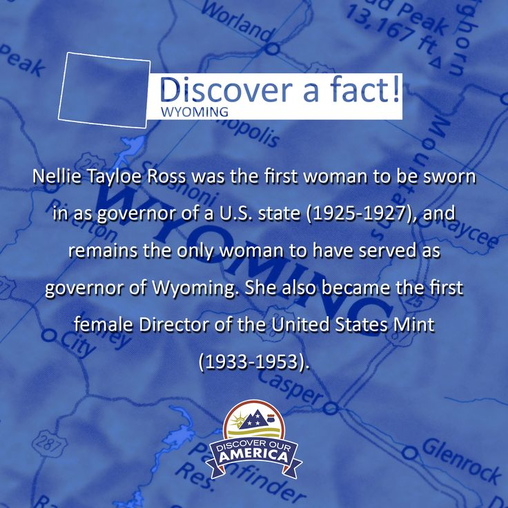 DISCOVER A FACT: History was made in Wyoming. Nellie Tayloe Ross is an inspiration to us all! She was the first woman to be sworn in as governor of a U.S. state (1925-1927), and remains the only woman to have served as governor of Wyoming. She also became the first female director of the United States Mint (1933-1953).