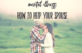 Mental Illness: How to Help Your Spouse. Learn how you can support your loved one through mental illness.