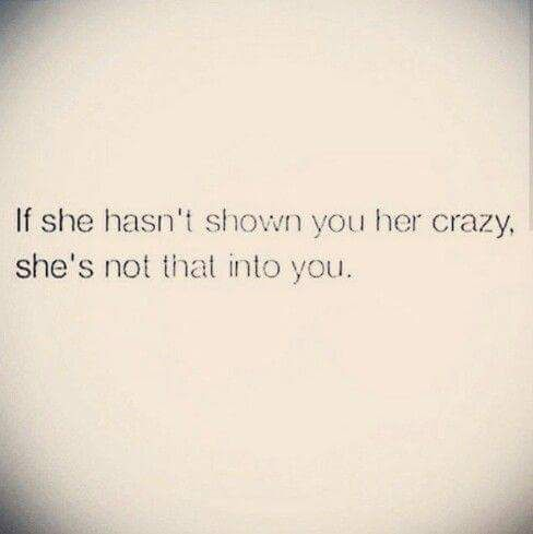 If she hasn't shown you her crazy, she's not that into you