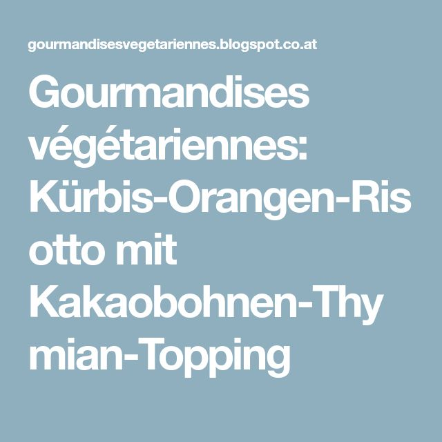 Gourmandises végétariennes: Kürbis-Orangen-Risotto mit Kakaobohnen-Thymian-Topping