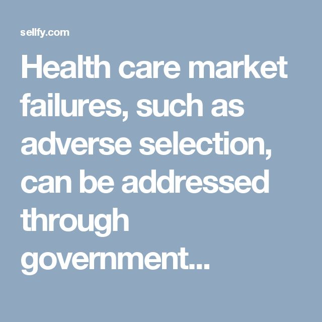 Health care market failures, such as adverse selection, can be addressed through government...