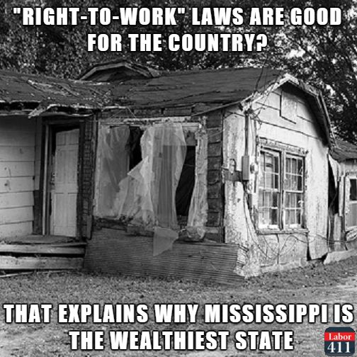Right to Work laws are for the rich to get richer...and your right to work for less !