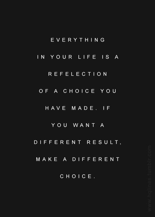 Everything your life is reflection of a choice you have made. If you want a different result make a different choice