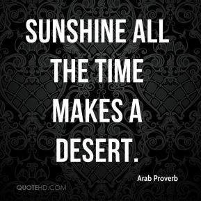 Arab Proverb - Sunshine all the time makes a desert.