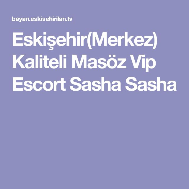 Eskişehir(Merkez) Kaliteli Masöz Vip Escort Sasha Sasha