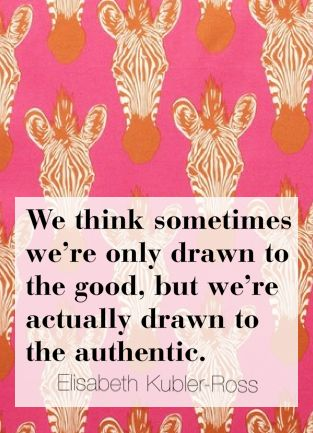 We think sometimes we're only drawn to the good, but we're actually drawn to the authentic. Elizabeth Kubler-Ross