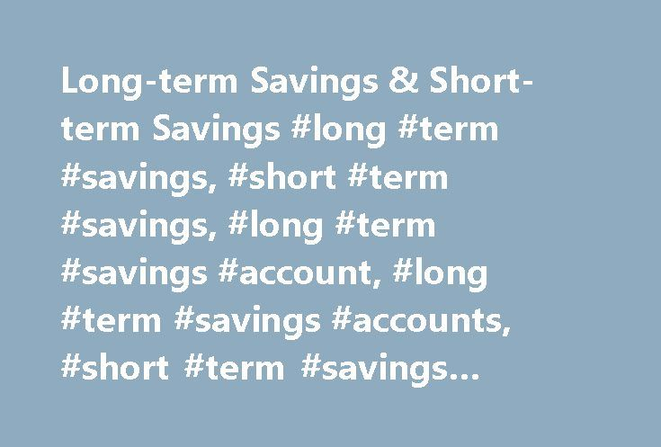 Long-term Savings & Short-term Savings #long #term #savings, #short #term #savings, #long #term #savings #account, #long #term #savings #accounts, #short #term #savings #account, #short #term #savings #accounts http://los-angeles.remmont.com/long-term-savings-short-term-savings-long-term-savings-short-term-savings-long-term-savings-account-long-term-savings-accounts-short-term-savings-account-short-term-savings/  # Guidelines for Short-term and Long-term Saving Make Your Money Work Hard at…