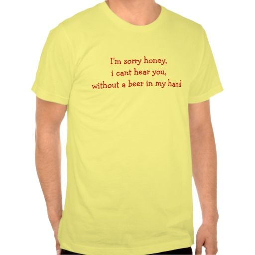 I'm sorry honey,i cant hear you,without a beer ... shirt