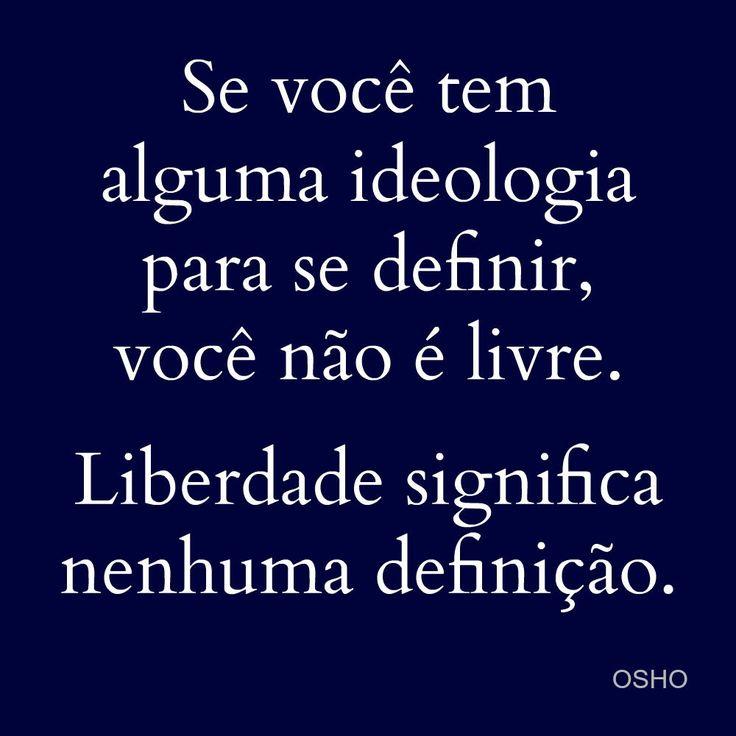 Se você tem alguma ideologia para se definir, você não é livre. Liberdade significa nenhuma definição. Osho