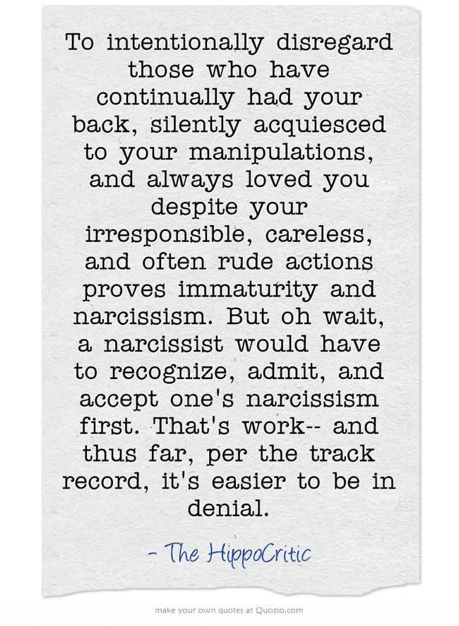 To intentionally disregard those who have continually had your back, silently acquiesced to your manipulations, and always loved you despite your irresponsible, careless, and often rude actions proves immaturity and narcissism. But oh wait, a narcissist would have to recognize, admit, and accept one's narcissism first. That's work-- and thus far, per the track record, it's easier to be in denial.