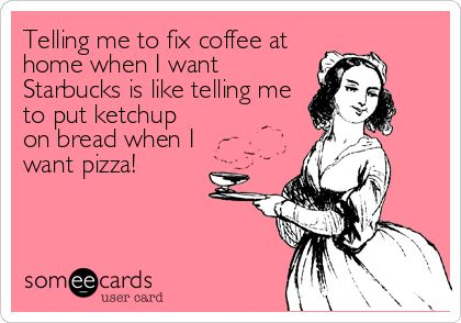 Telling me to fix coffee at home when I want Starbucks is like telling me to put ketchup on bread when I want pizza!