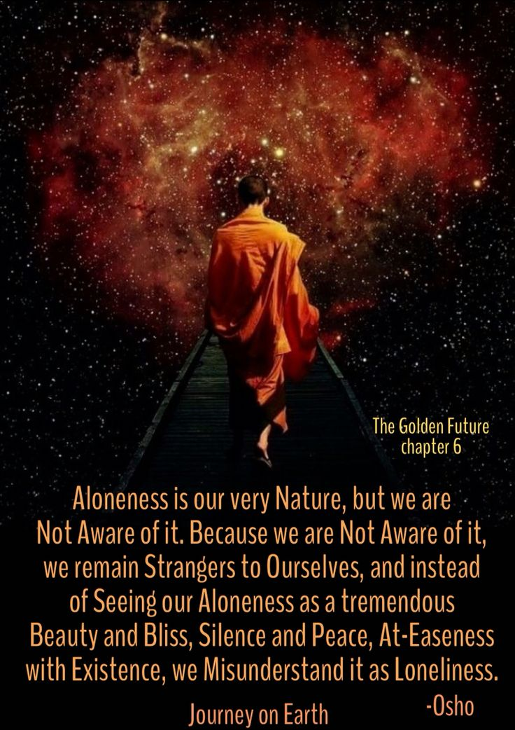 Aloneness is our very Nature, but we are Not Aware of it. Because we are Not Aware of it, we remain Strangers to Ourselves, and instead of Seeing our Aloneness as a tremendous Beauty and Bliss, Silence and Peace, At-Easeness with Existence, we Misunderstand it as Loneliness.  ~ Osho