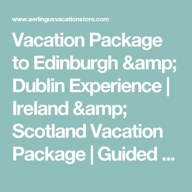 Vacation Package to Edinburgh & Dublin Experience | Ireland & Scotland Vacation Package | Guided Vacation Tours | Aerlingus.com