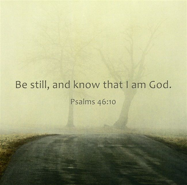 Be still, and know that I am God. - Psalms 46:10