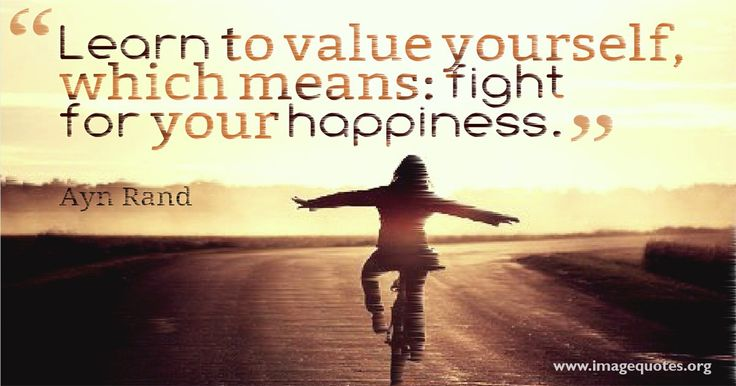 Learn to value yourself, which means: fight for your happiness