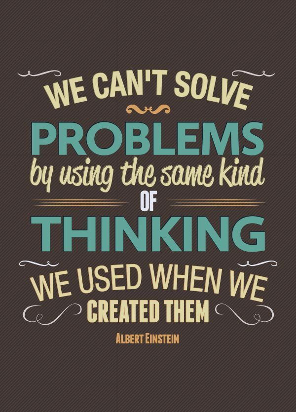 We cant solve problems with the same kind of thinking that we used when created them: