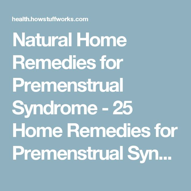 Natural Home Remedies for Premenstrual Syndrome - 25 Home Remedies for Premenstrual Syndrome | HowStuffWorks