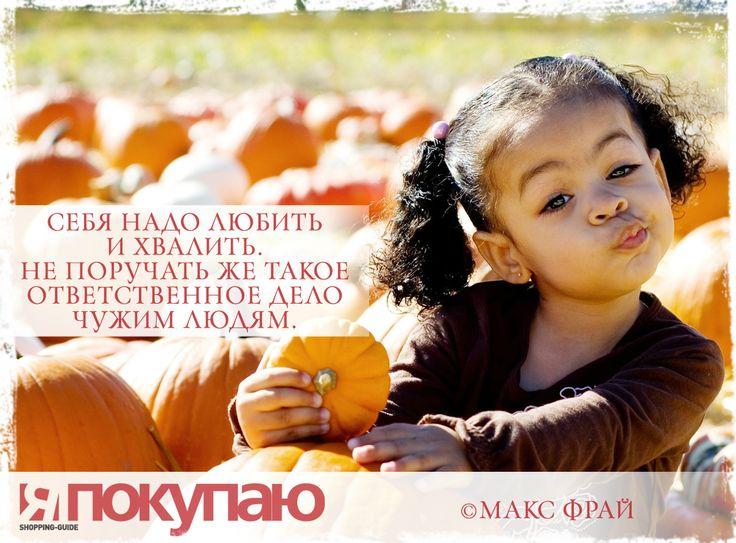 «Себя надо любить и хвалить. Не поручать же такое ответственное дело чужим людям». - © Макс Фрай http://www.yapokupayu.ru