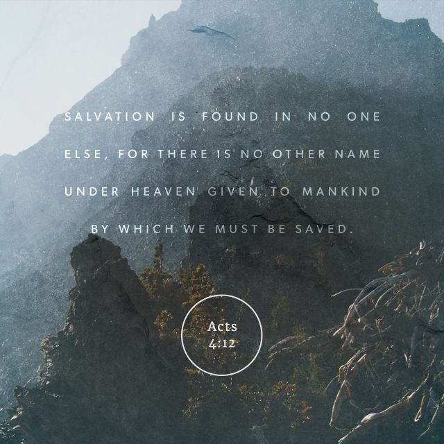 """There is salvation in no one else! God has given no other name under heaven by which we must be saved."""" (Acts of the Apostles 4:12 NLT)"""