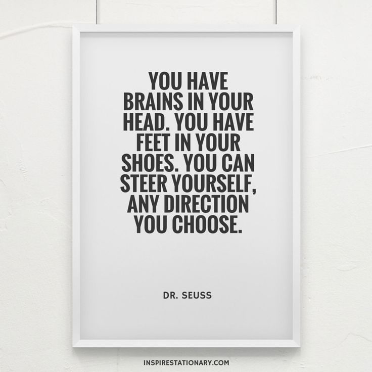You have brains in your head. You have feet in your shoes. You can steer yourself, and direction you choose. — Dr. Seuss