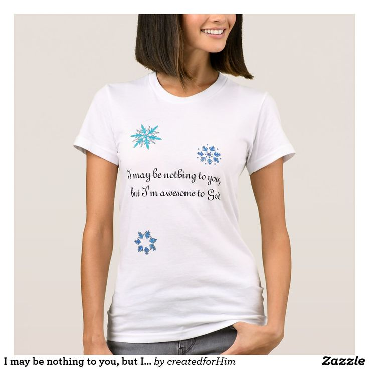 I may be nothing to you, but I'm awesome to God T-Shirt