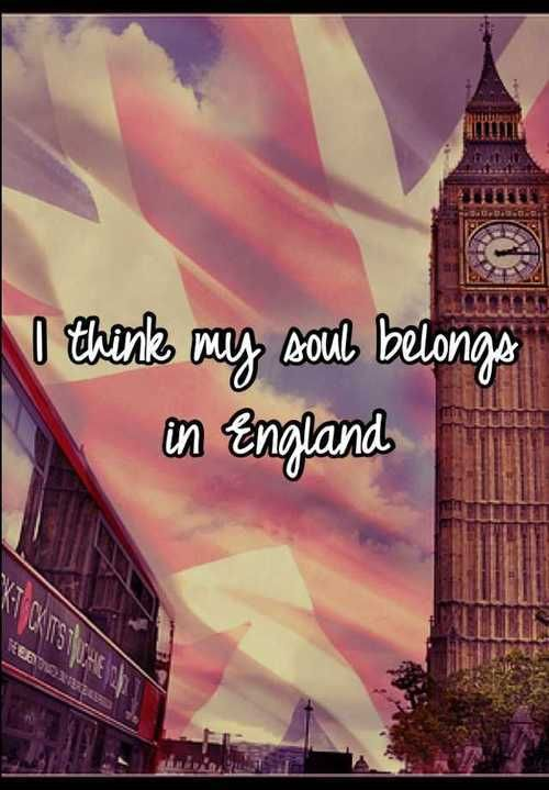 I really think so. When I see pictures of England I feel like it's somewhere I've been before and need to return to.