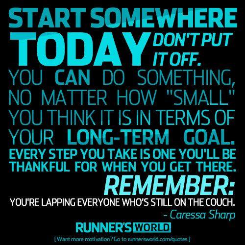 """Start somewhere today. Don't put it off. You can do something, no matter how """"small"""" you think it is in terms of your long-term goal. Every step you take is one you'll be thankful for when you get there. Remember: You're lapping everyone who's still on the couch.  -Caressa Sharp  Don't Put Off Your Run 