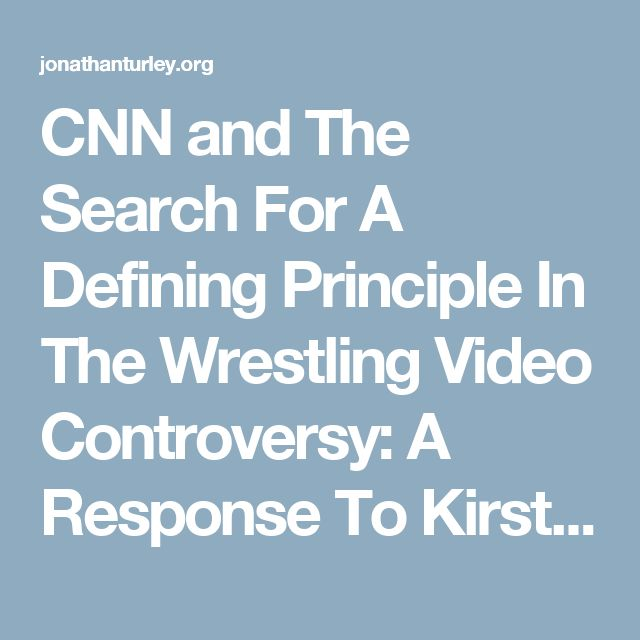 CNN and The Search For A Defining Principle In The Wrestling Video Controversy: A Response To Kirsten Powers | JONATHAN TURLEY
