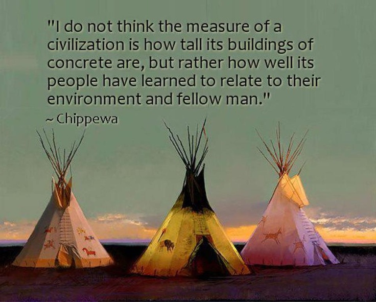"""I do not think the measure of a civilization is how tall its buildings of concrete are, but how well its people have learned to relate to their environment and fellow men."" The Chippewa"
