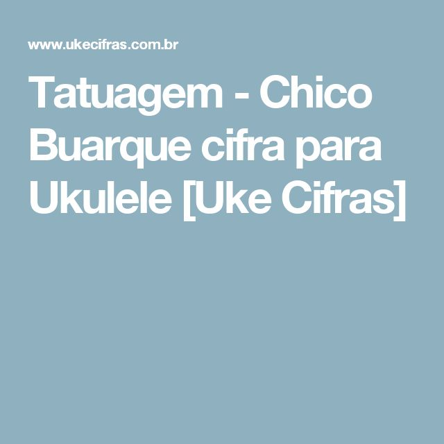 Tatuagem - Chico Buarque cifra para Ukulele [Uke Cifras]
