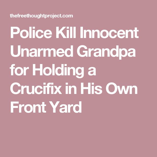 Police Kill Innocent Unarmed Grandpa for Holding a Crucifix in His Own Front Yard