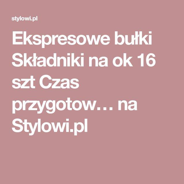 Ekspresowe bułki Składniki na ok 16 szt Czas przygotow… na Stylowi.pl