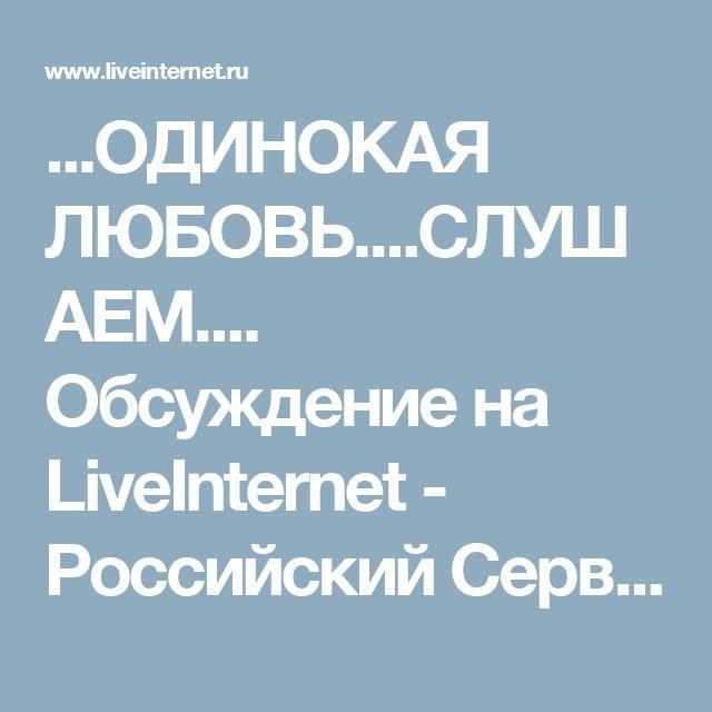 ...ОДИНОКАЯ ЛЮБОВЬ....СЛУШАЕМ.... Обсуждение на LiveInternet - Российский Сервис Онлайн-Дневников