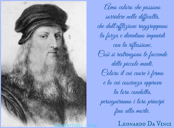 TuttoPerTutti: LEONARDO DI SER PIERO DA VINCI (Vinci, 15 aprile 1452 – Amboise, 02 maggio 1519) Amo coloro che possono sorridere nelle difficoltà, che dall'afflizione raggruppano la forza e diventano impavidi con la riflessione. Così si restringono le faccende delle piccole menti. Coloro il cui cuore è fermo e la cui coscienza approva la loro condotta, perseguiranno i loro principi fino alla morte. http://tucc-per-tucc.blogspot.it/2016/05/leonardo-di-ser-piero-da-vinci-vinci-15.html