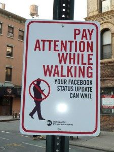 Pay Attention while Walking. This sign can also apply to driving! Your Facebook status update can wait!---love this!