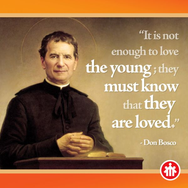 It is not enough to love the young; they must know that they are loved. -St. John Bosco