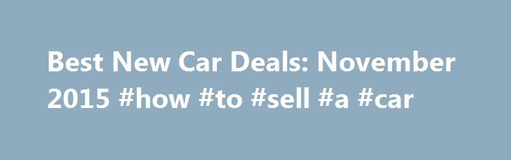 Best New Car Deals: November 2015 #how #to #sell #a #car http://canada.remmont.com/best-new-car-deals-november-2015-how-to-sell-a-car/  #best new car deals # Best New Car Deals: November 2015 Contents With Black Friday just around the corner and clearance events under way in November, we re approaching the last chance to score the best deals of the year on many outgoing 2015 models. Expect dealers with leftover 2015 stock to be especially motivated to clear their lots to make way for 2016…