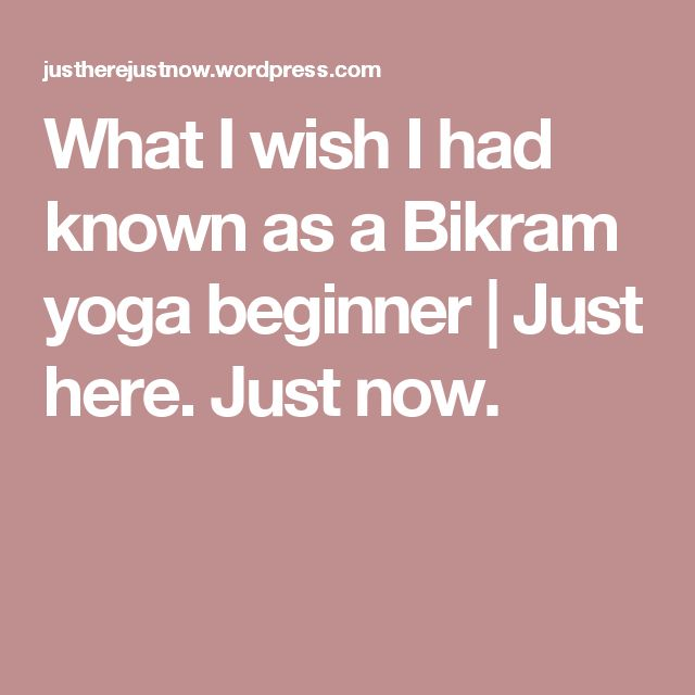 What I wish I had known as a Bikram yoga beginner | Just here. Just now.