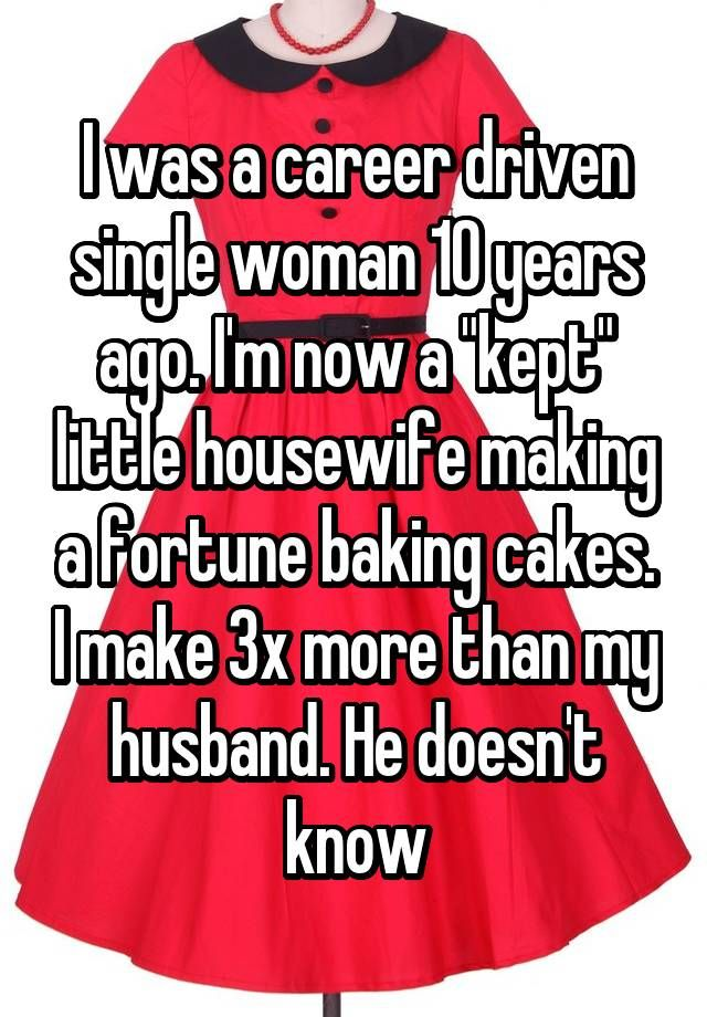 """I was a career driven single woman 10 years ago. I'm now a ""kept"" little housewife making a fortune baking cakes. I make 3x more than my husband. He doesn't know"""