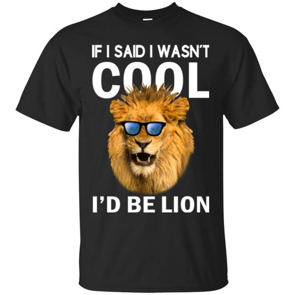 If I Said I Wasn't Cool I'd Be Lion Shirt, Hoodie, Tank