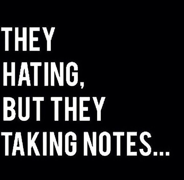 They hating, but they taking notes. --Keep taking notes, but you'll still be a piece of shit.