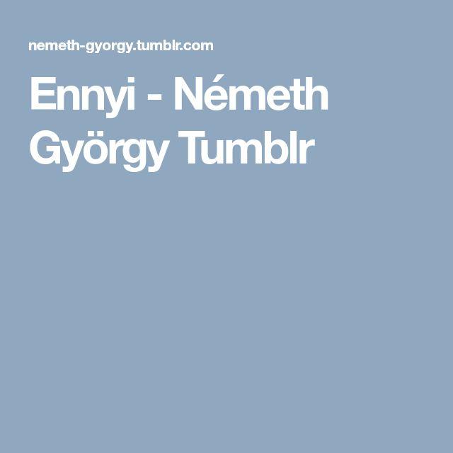 Ennyi - Németh György Tumblr - - https://nemeth-gyorgy.tumblr.com/