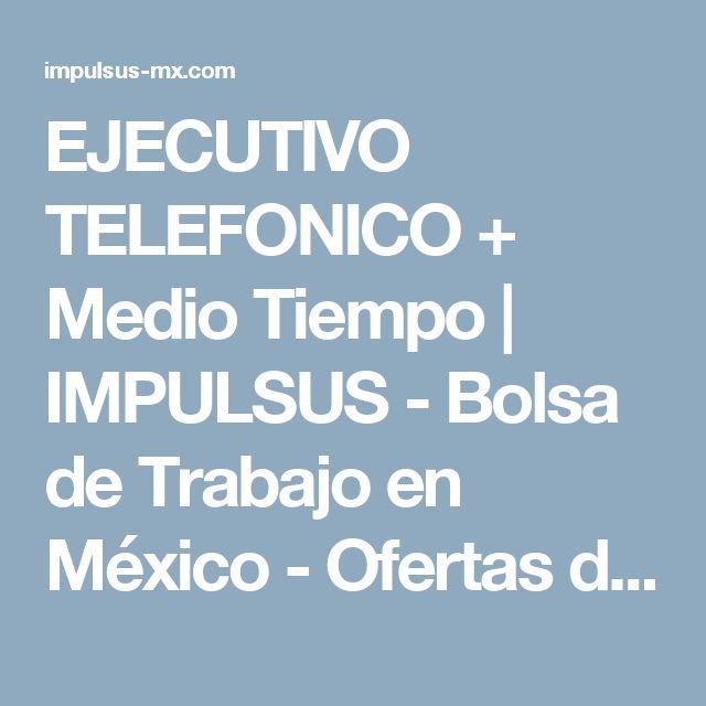 EJECUTIVO TELEFONICO  + Medio Tiempo | IMPULSUS - Bolsa de Trabajo en México - Ofertas de Empleo