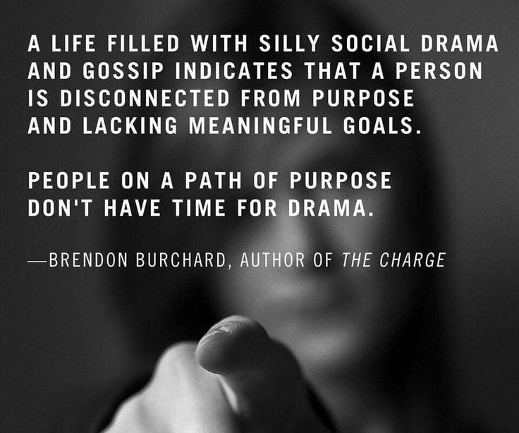 People on a path of purpose, have NO TIME for drama....